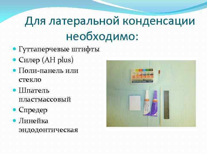 Для латеральной конденсации необходимо: Гуттаперчевые штифты Силер (AH plus) Поли-панель или стекло Шпатель пластмассовый