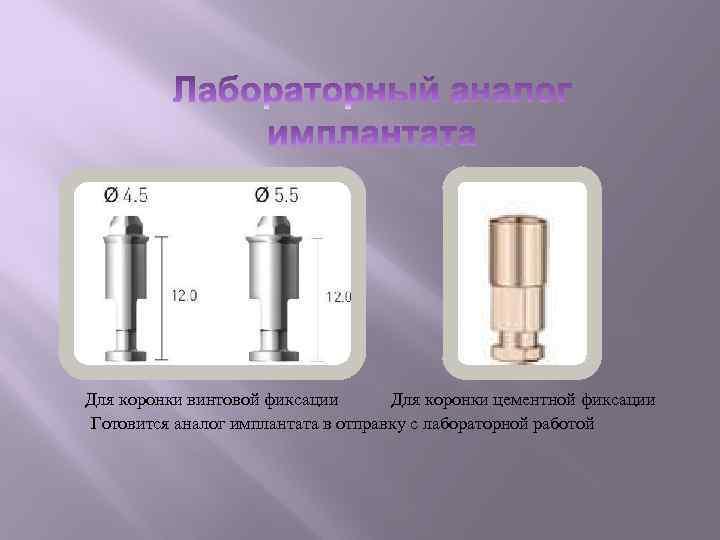 Для коронки винтовой фиксации Для коронки цементной фиксации Готовится аналог имплантата в отправку с