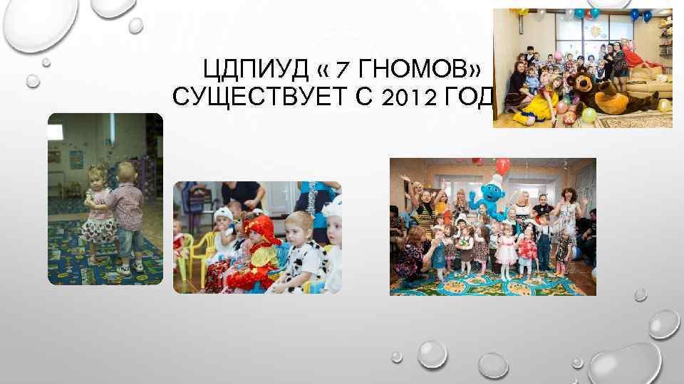 ЦДПИУД « 7 ГНОМОВ» СУЩЕСТВУЕТ С 2012 ГОДА