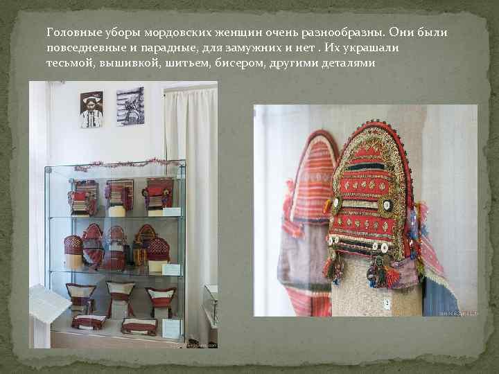 Головные уборы мордовских женщин очень разнообразны. Они были повседневные и парадные, для замужних и
