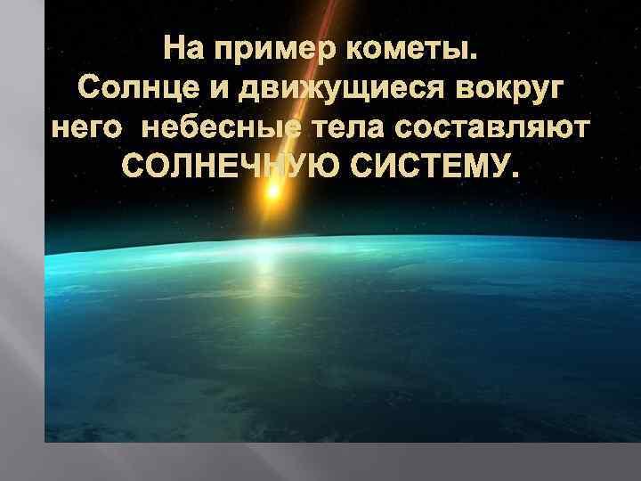 На пример кометы. Солнце и движущиеся вокруг него небесные тела составляют СОЛНЕЧНУЮ СИСТЕМУ.