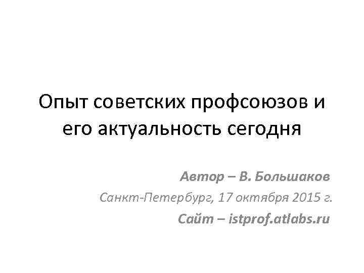 Опыт советских профсоюзов и его актуальность сегодня Автор – В. Большаков Санкт-Петербург, 17 октября