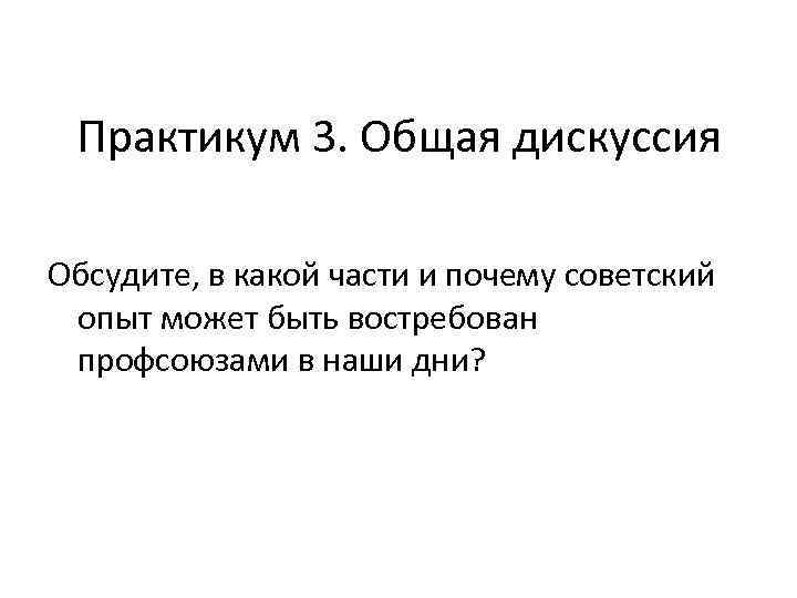 Практикум 3. Общая дискуссия Обсудите, в какой части и почему советский опыт может быть