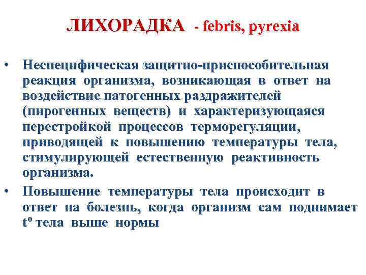 ЛИХОРАДКА - febris, pyrexia • Неспецифическая защитно-приспособительная реакция организма, возникающая в ответ на воздействие