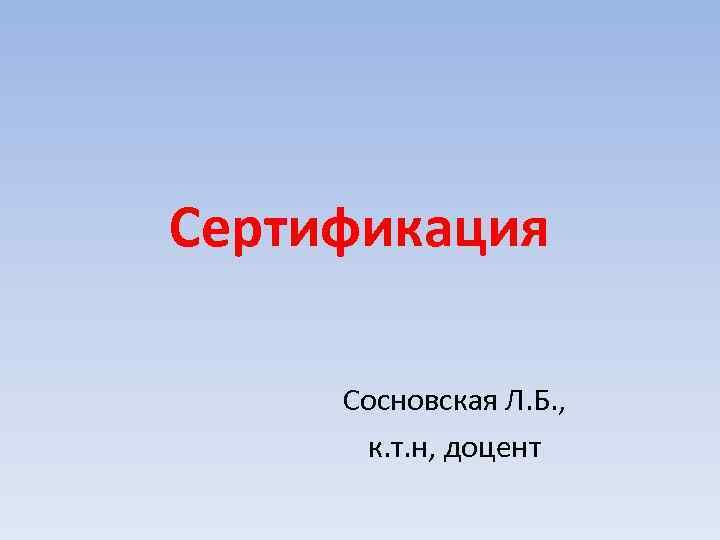 Сертификация Сосновская Л. Б. , к. т. н, доцент