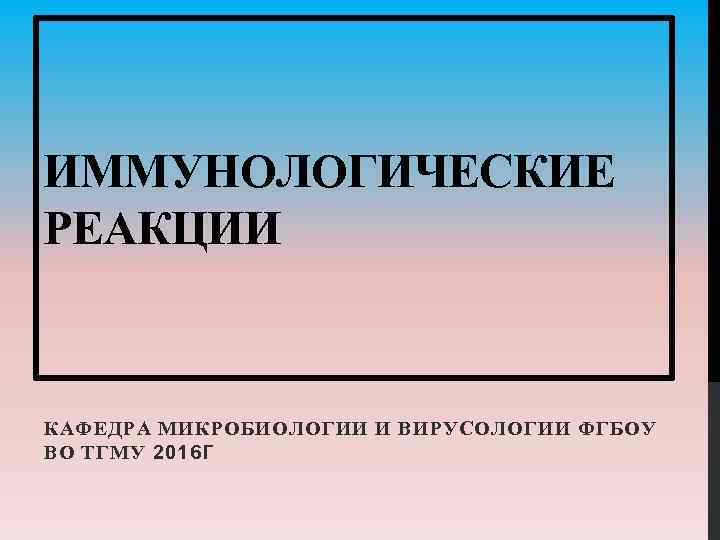 ИММУНОЛОГИЧЕСКИЕ РЕАКЦИИ КАФЕДРА МИКРОБИОЛОГИИ И ВИРУСОЛОГИИ ФГБОУ ВО ТГМУ 2016 Г