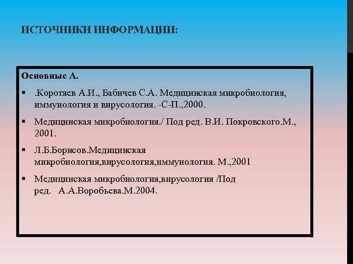 ИСТОЧНИКИ ИНФОРМАЦИИ: Основные А. §. Коротяев А. И. , Бабичев С. А. Медицинская микробиология,