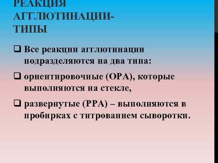 РЕАКЦИЯ АГГЛЮТИНАЦИИ ТИПЫ q Все реакции агглютинации подразделяются на два типа: q ориентировочные (ОРА),