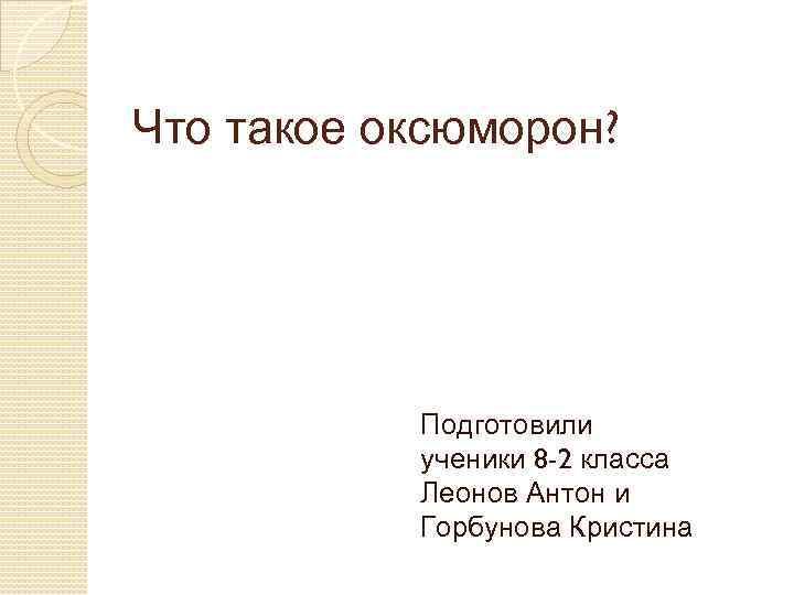 Что такое оксюморон? Подготовили ученики 8 -2 класса Леонов Антон и Горбунова Кристина