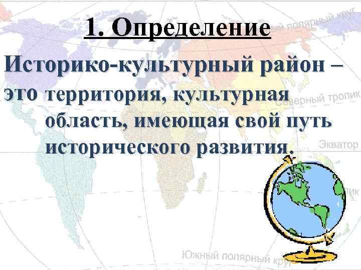 1. Определение Историко-культурный район – это территория, культурная область, имеющая свой путь исторического развития.