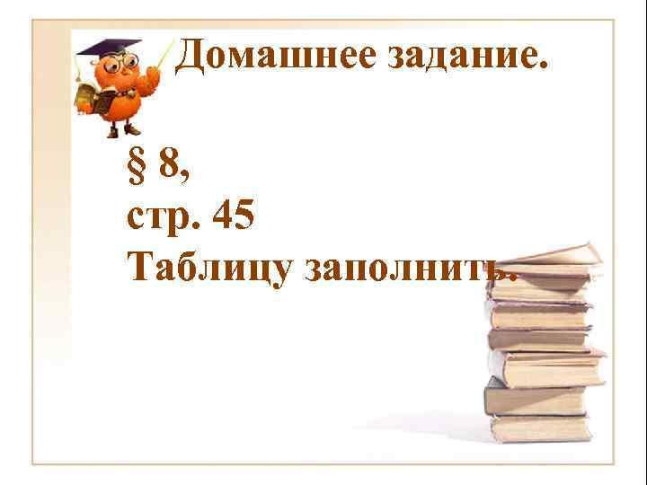 Домашнее задание. § 8, стр. 45 Таблицу заполнить.