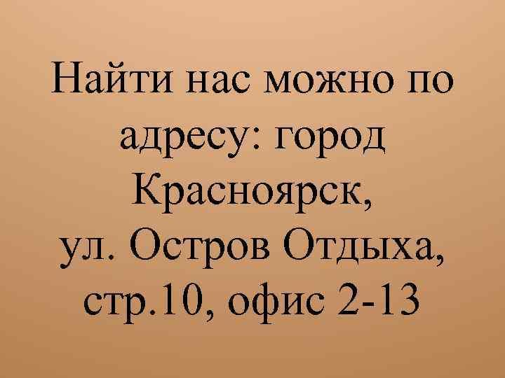 Найти нас можно по адресу: город Красноярск, ул. Остров Отдыха, стр. 10, офис 2