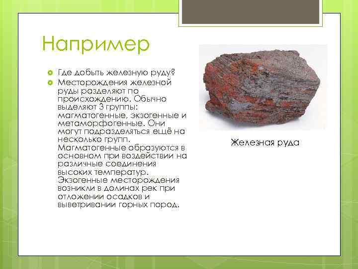 Например Где добыть железную руду? Месторождения железной руды разделяют по происхождению. Обычно выделяют 3