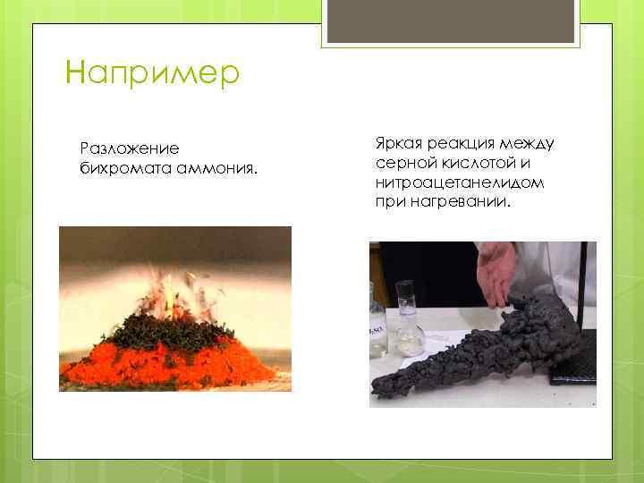 Например Разложение бихромата аммония. Яркая реакция между серной кислотой и нитроацетанелидом при нагревании.