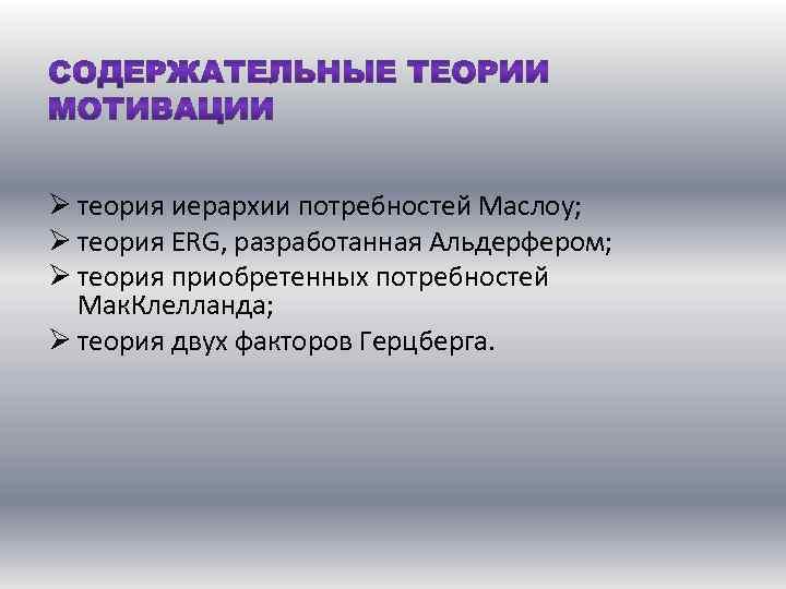 Ø теория иерархии потребностей Маслоу; Ø теория ERG, разработанная Альдерфером; Ø теория приобретенных потребностей