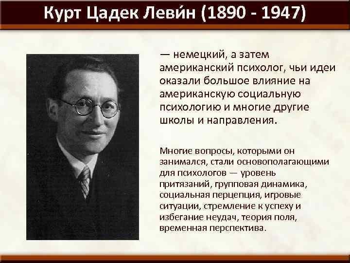 Курт Цадек Леви н (1890 - 1947) — немецкий, а затем американский психолог, чьи
