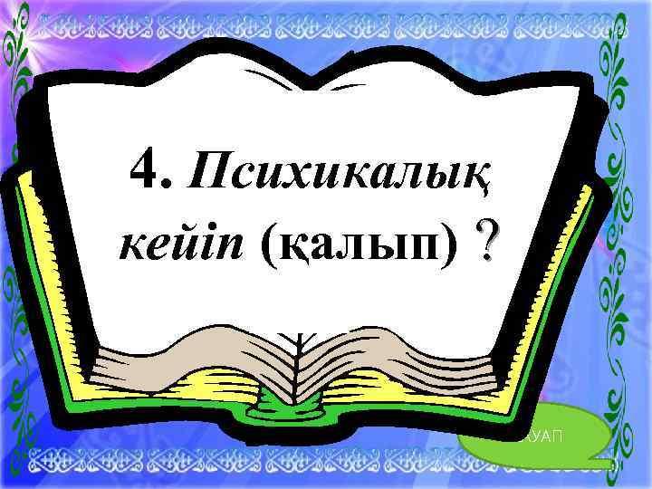 4. 4. Психикалық кейіп (қалып) ? ЖАУАП 10