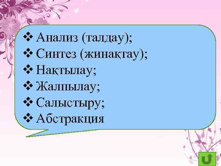 v Анализ (талдау); v Синтез (жинақтау); v Нақтылау; v Жалпылау; v Салыстыру; v Абстракция