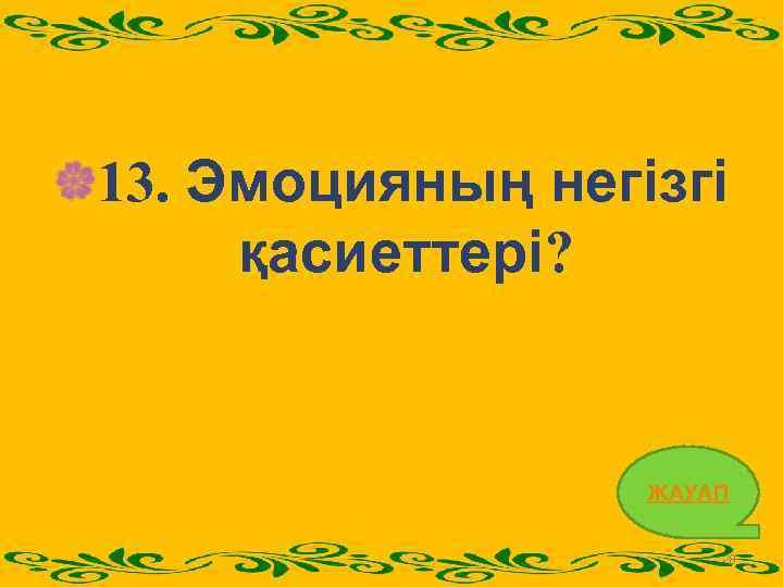 13. Эмоцияның негізгі қасиеттері? ЖАУАП 28