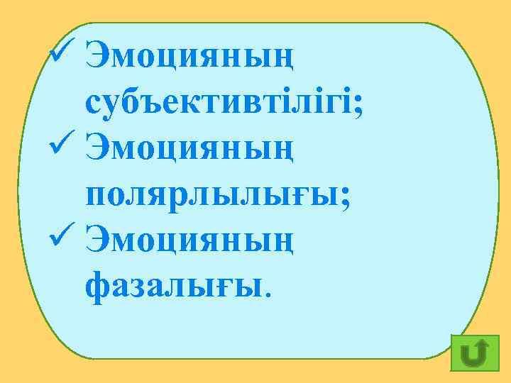 ü Эмоцияның субъективтілігі; ü Эмоцияның полярлылығы; ü Эмоцияның фазалығы. 29
