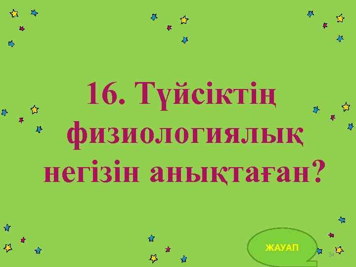 16. Түйсіктің физиологиялық негізін анықтаған? ЖАУАП 34