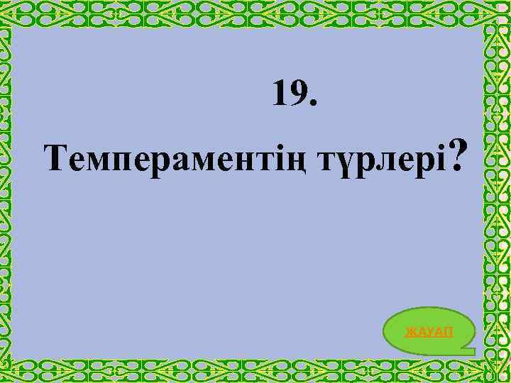19. Темпераментің түрлері? ЖАУАП 40