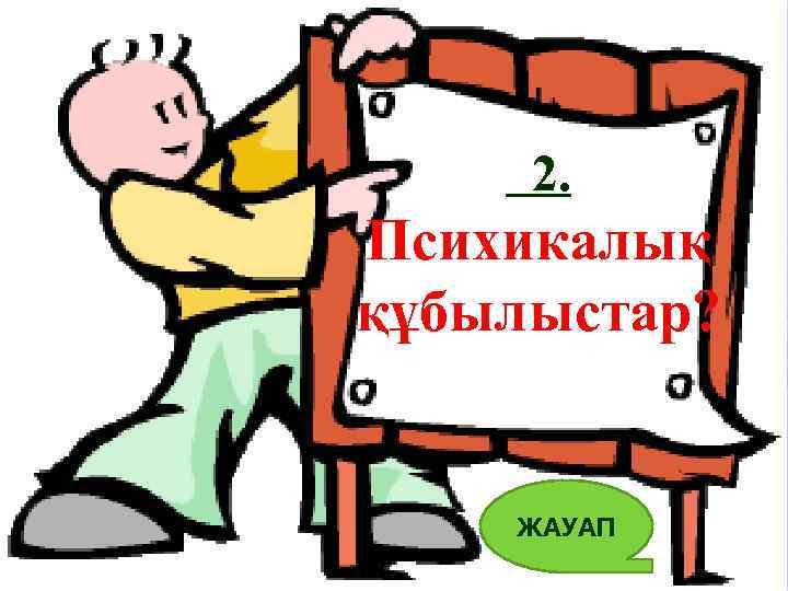 2. Психикалық құбылыстар? ЖАУАП 6