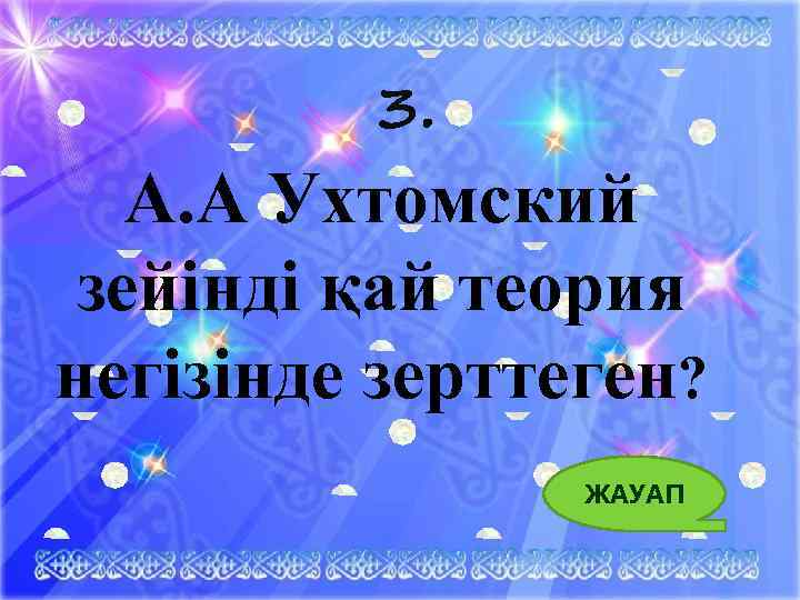 3. А. А Ухтомский зейінді қай теория негізінде зерттеген? ЖАУАП 8