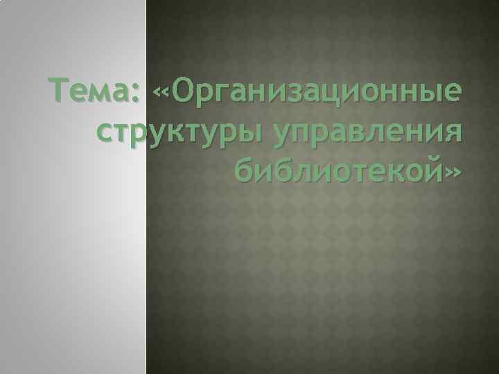 Тема: «Организационные структуры управления библиотекой»