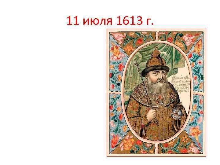 11 июля 1613 г.