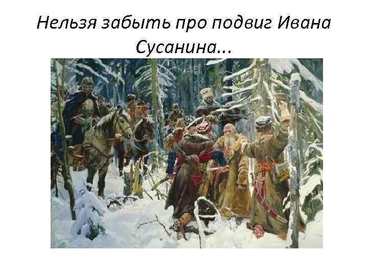 Нельзя забыть про подвиг Ивана Сусанина. . .