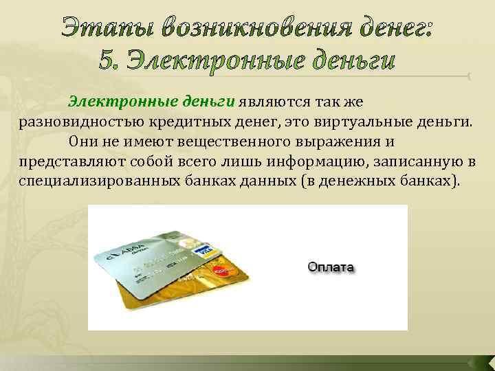 Электронные деньги являются так же разновидностью кредитных денег, это виртуальные деньги.  Они
