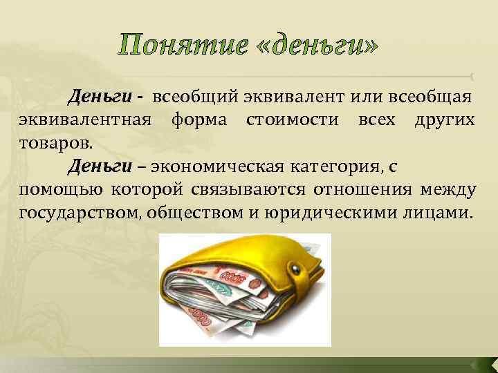 Деньги - всеобщий эквивалент или всеобщая эквивалентная форма стоимости всех других товаров.