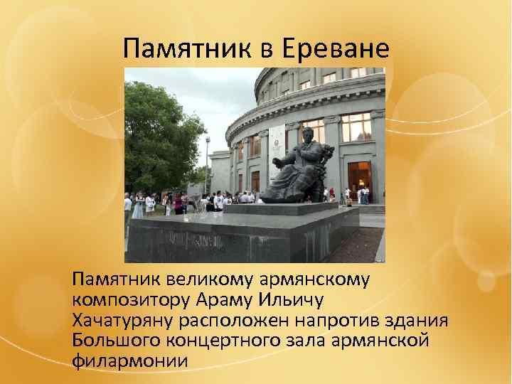 Памятник в Ереване Памятник великому армянскому композитору Араму Ильичу Хачатуряну расположен напротив здания Большого