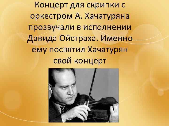 Концерт для скрипки с оркестром А. Хачатуряна прозвучали в исполнении Давида Ойстраха. Именно ему