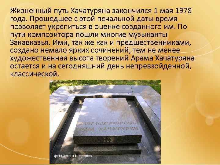 Жизненный путь Хачатуряна закончился 1 мая 1978 года. Прошедшее с этой печальной даты время