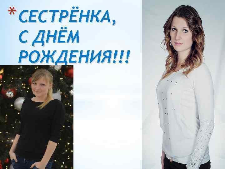 * СЕСТРЁНКА, С ДНЁМ РОЖДЕНИЯ!!!