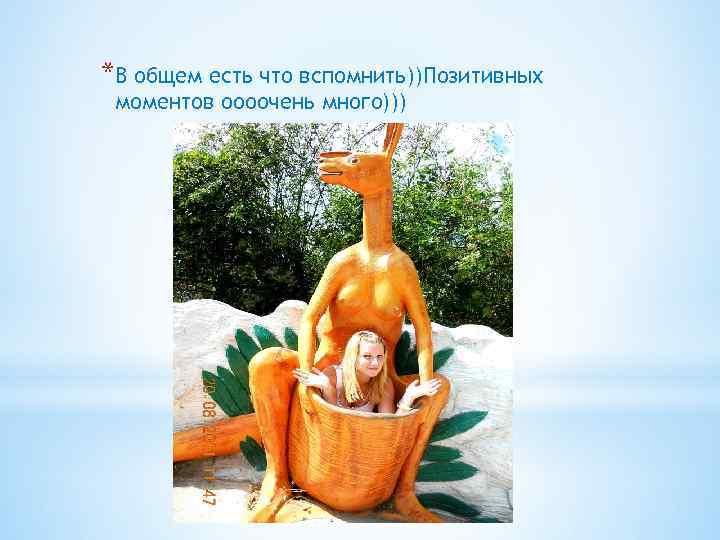 *В общем есть что вспомнить))Позитивных моментов оооочень много)))