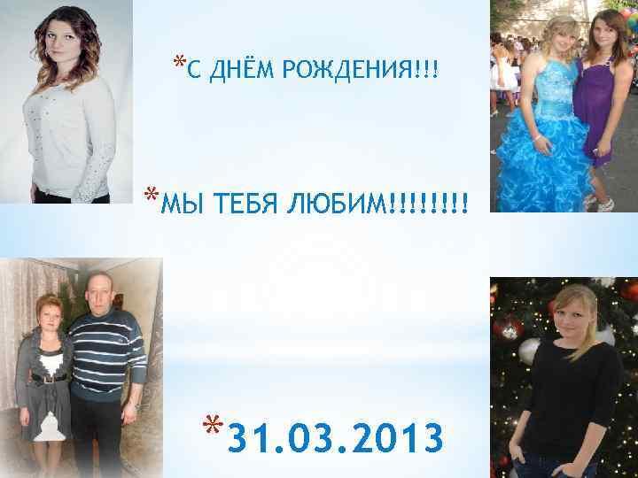 *С ДНЁМ РОЖДЕНИЯ!!! *МЫ ТЕБЯ ЛЮБИМ!!!! *31. 03. 2013