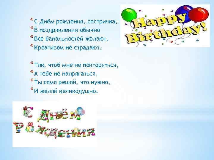 * С Днём рождения, сестричка, * В поздравлении обычно * Все банальностей желают, *