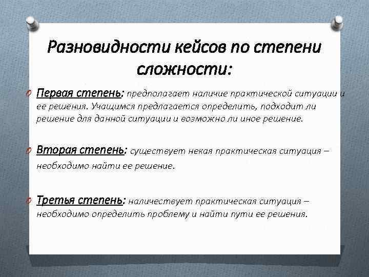 Разновидности кейсов по степени сложности: O Первая степень: предполагает наличие практической ситуации и ее