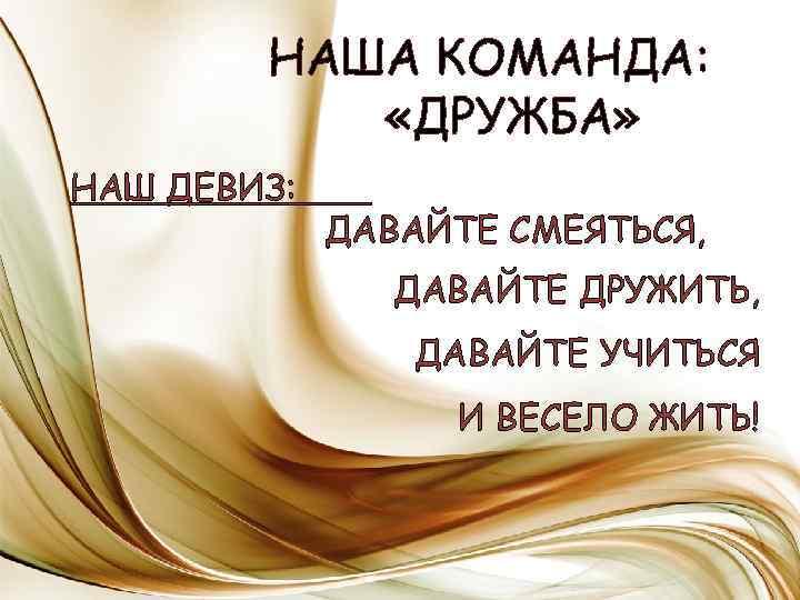 НАША КОМАНДА: «ДРУЖБА» НАШ ДЕВИЗ: ДАВАЙТЕ СМЕЯТЬСЯ, ДАВАЙТЕ ДРУЖИТЬ, ДАВАЙТЕ УЧИТЬСЯ И ВЕСЕЛО ЖИТЬ!