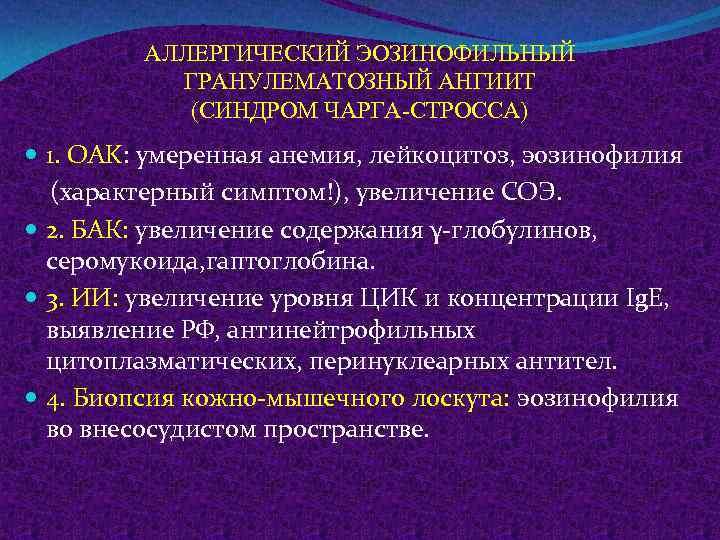 АЛЛЕРГИЧЕСКИЙ ЭОЗИНОФИЛЬНЫЙ ГРАНУЛЕМАТОЗНЫЙ АНГИИТ (СИНДРОМ ЧАРГА-СТРОССА) 1. OAK: умеренная анемия, лейкоцитоз, эозинофилия (характерный симптом!),