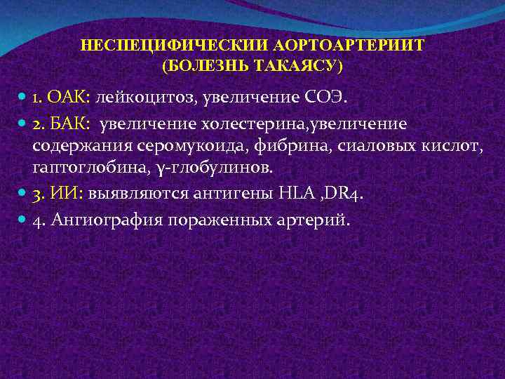 НЕСПЕЦИФИЧЕСКИИ АОРТОАРТЕРИИТ (БОЛЕЗНЬ ТАКАЯСУ) 1. OAK: лейкоцитоз, увеличение СОЭ. 2. БАК: увеличение холестерина, увеличение
