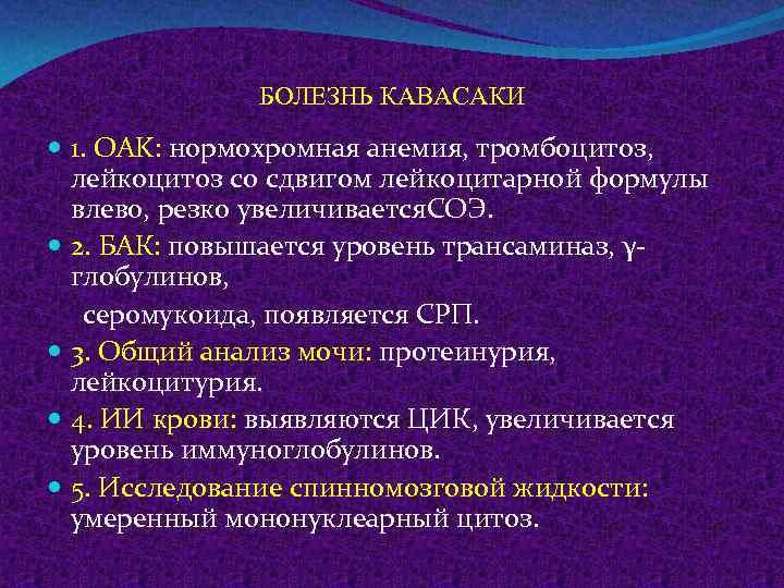 БОЛЕЗНЬ КАВАСАКИ 1. OAK: нормохромная анемия, тромбоцитоз, лейкоцитоз со сдвигом лейкоцитарной формулы влево, резко