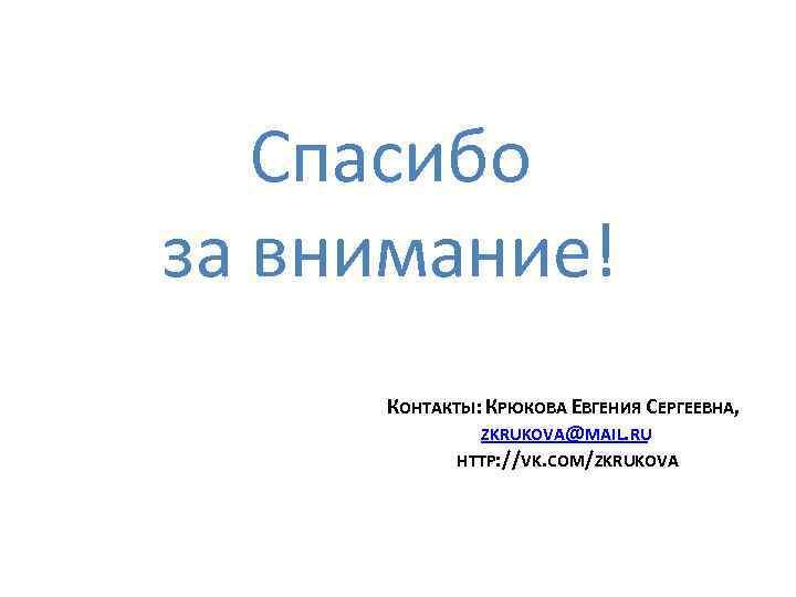 Спасибо за внимание! КОНТАКТЫ: КРЮКОВА ЕВГЕНИЯ СЕРГЕЕВНА, ZKRUKOVA@MAIL. RU HTTP: //VK. COM/ZKRUKOVA