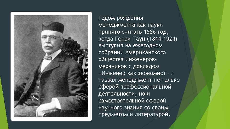 Годом рождения менеджмента как науки принято считать 1886 год, когда Генри Таун (1844 -1924)