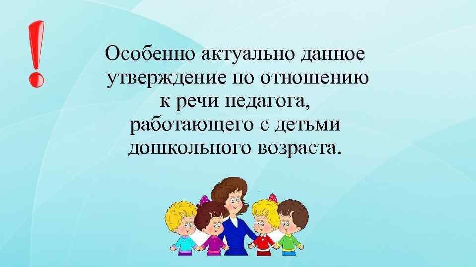 Особенно актуально данное утверждение по отношению к речи педагога, работающего с детьми дошкольного возраста.