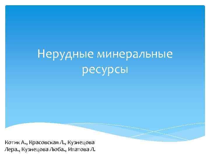 Нерудные минеральные ресурсы Котик А. , Красовская Л. , Кузнецова Лера. , Кузнецова Люба.