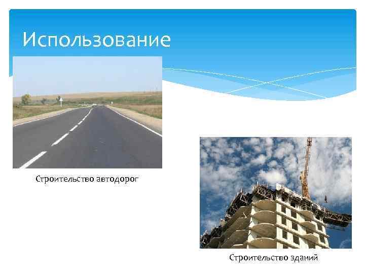 Использование Строительство автодорог Строительство зданий